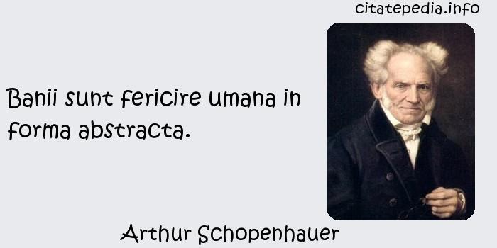 Arthur Schopenhauer - Banii sunt fericire umana in forma abstracta.