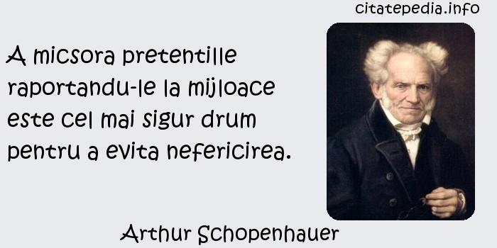 Arthur Schopenhauer - A micsora pretentille raportandu-le la mijloace este cel mai sigur drum pentru a evita nefericirea.