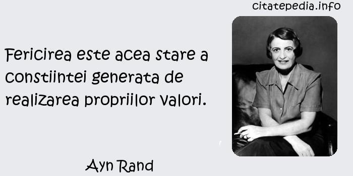 Ayn Rand - Fericirea este acea stare a constiintei generata de realizarea propriilor valori.