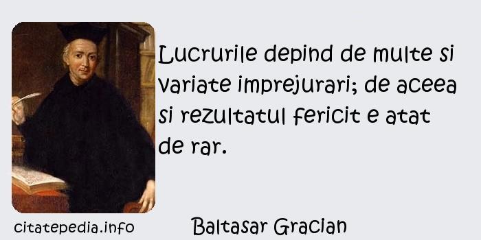 Baltasar Gracian - Lucrurile depind de multe si variate imprejurari; de aceea si rezultatul fericit e atat de rar.