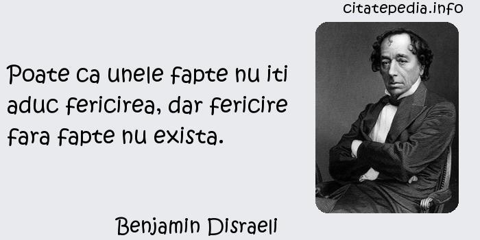 Benjamin Disraeli - Poate ca unele fapte nu iti aduc fericirea, dar fericire fara fapte nu exista.