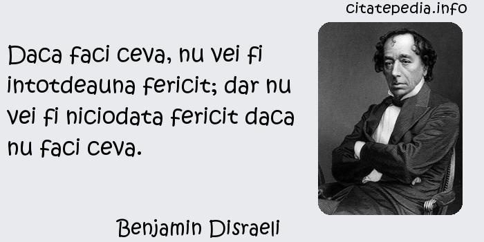 Benjamin Disraeli - Daca faci ceva, nu vei fi intotdeauna fericit; dar nu vei fi niciodata fericit daca nu faci ceva.