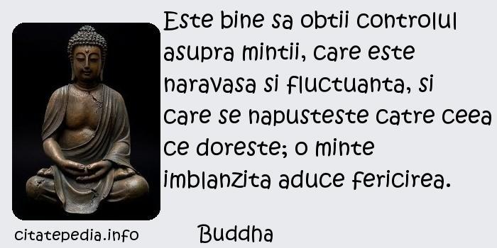 Buddha - Este bine sa obtii controlul asupra mintii, care este naravasa si fluctuanta, si care se napusteste catre ceea ce doreste; o minte imblanzita aduce fericirea.