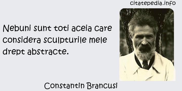 Constantin Brancusi - Nebuni sunt toti aceia care considera sculpturile mele drept abstracte.