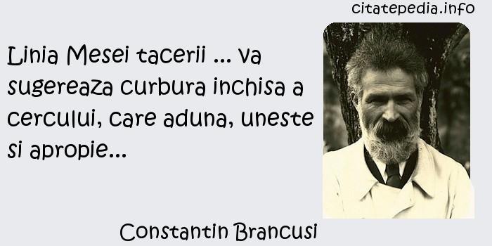 Constantin Brancusi - Linia Mesei tacerii ... va sugereaza curbura inchisa a cercului, care aduna, uneste si apropie...