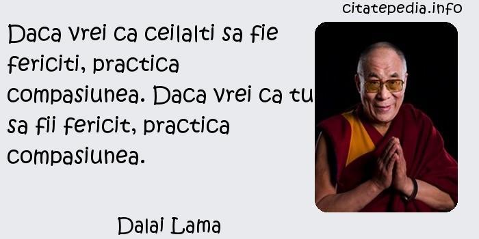 Dalai Lama - Daca vrei ca ceilalti sa fie fericiti, practica compasiunea. Daca vrei ca tu sa fii fericit, practica compasiunea.
