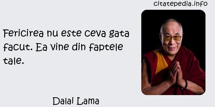 Dalai Lama - Fericirea nu este ceva gata facut. Ea vine din faptele tale.