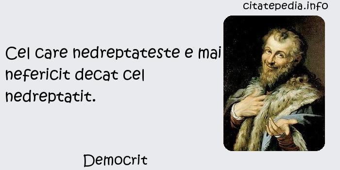 Democrit - Cel care nedreptateste e mai nefericit decat cel nedreptatit.