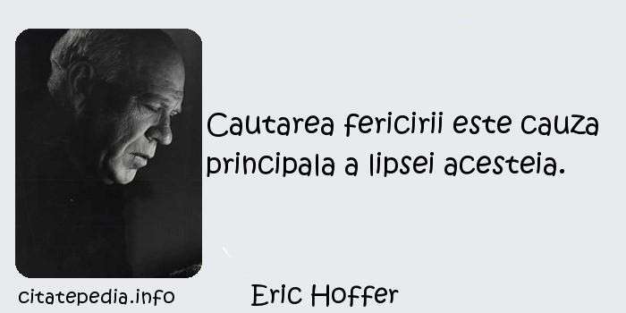Eric Hoffer - Cautarea fericirii este cauza principala a lipsei acesteia.