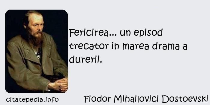 Fiodor Mihailovici Dostoevski - Fericirea... un episod trecator in marea drama a durerii.