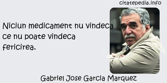 Gabriel Jose Garcia Marquez - Niciun medicament nu vindeca ce nu poate vindeca fericirea.