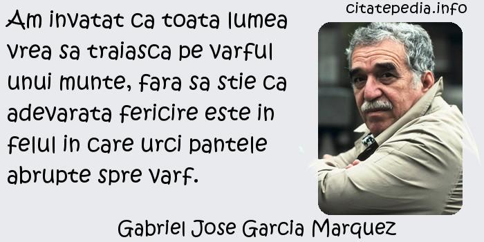 Gabriel Jose Garcia Marquez - Am invatat ca toata lumea vrea sa traiasca pe varful unui munte, fara sa stie ca adevarata fericire este in felul in care urci pantele abrupte spre varf.