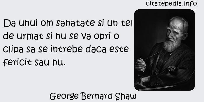 George Bernard Shaw - Da unui om sanatate si un tel de urmat si nu se va opri o clipa sa se intrebe daca este fericit sau nu.