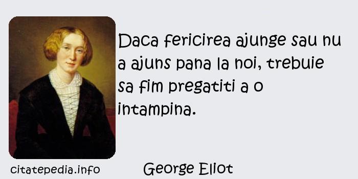 George Eliot - Daca fericirea ajunge sau nu a ajuns pana la noi, trebuie sa fim pregatiti a o intampina.
