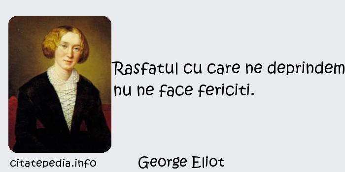 George Eliot - Rasfatul cu care ne deprindem nu ne face fericiti.