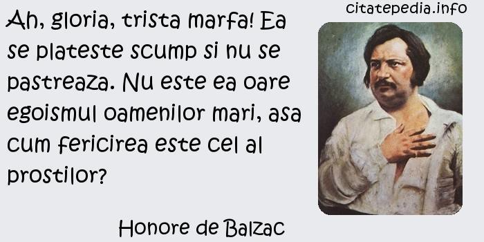 Honore de Balzac - Ah, gloria, trista marfa! Ea se plateste scump si nu se pastreaza. Nu este ea oare egoismul oamenilor mari, asa cum fericirea este cel al prostilor?