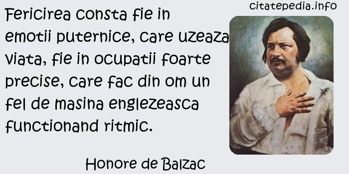 Honore de Balzac - Fericirea consta fie in emotii puternice, care uzeaza viata, fie in ocupatii foarte precise, care fac din om un fel de masina englezeasca functionand ritmic.