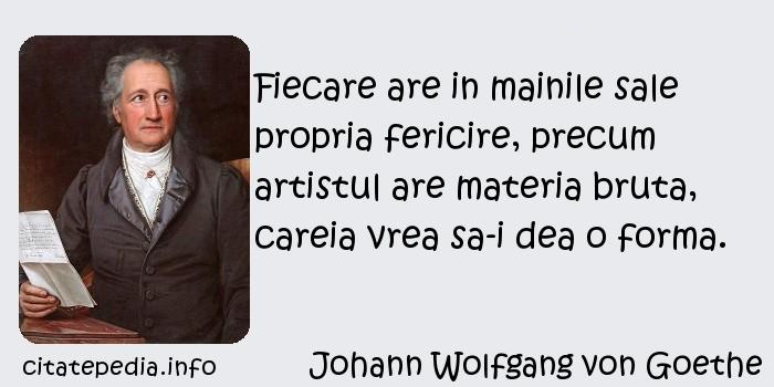 Johann Wolfgang von Goethe - Fiecare are in mainile sale propria fericire, precum artistul are materia bruta, careia vrea sa-i dea o forma.