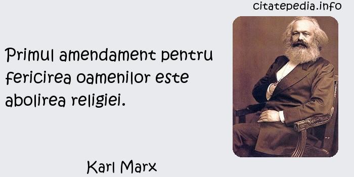 Karl Marx - Primul amendament pentru fericirea oamenilor este abolirea religiei.