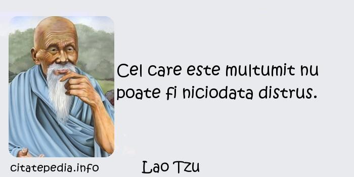 Lao Tzu - Cel care este multumit nu poate fi niciodata distrus.