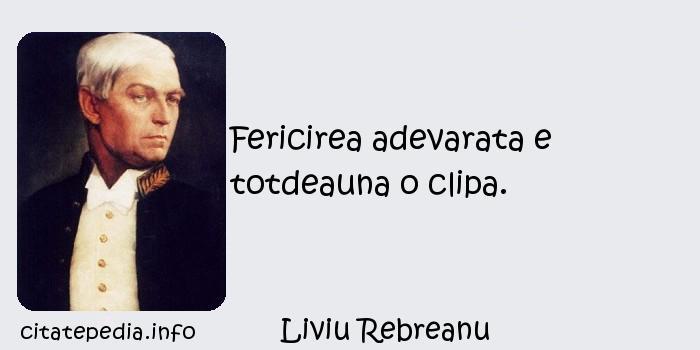Liviu Rebreanu - Fericirea adevarata e totdeauna o clipa.