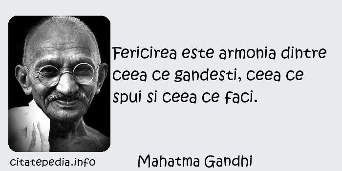 Mahatma Gandhi - Fericirea este armonia dintre ceea ce gandesti, ceea ce spui si ceea ce faci.