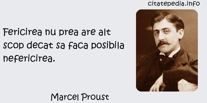 Marcel Proust - Fericirea nu prea are alt scop decat sa faca posibila nefericirea.
