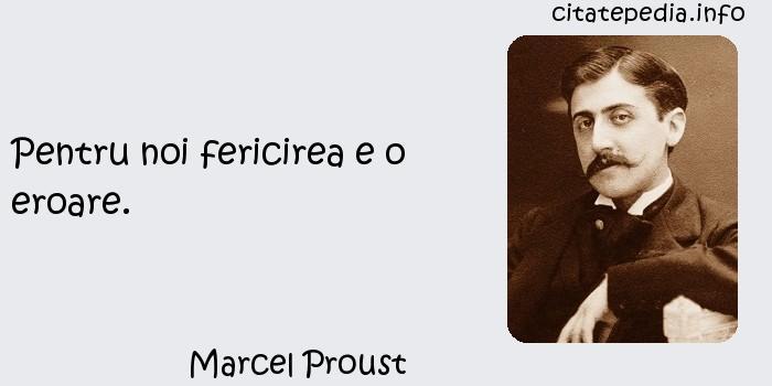 Marcel Proust - Pentru noi fericirea e o eroare.