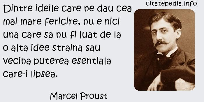 Marcel Proust - Dintre ideile care ne dau cea mai mare fericire, nu e nici una care sa nu fi luat de la o alta idee straina sau vecina puterea esentiala care-i lipsea.