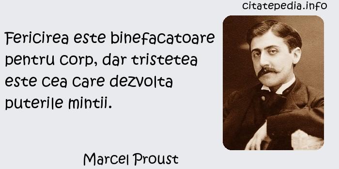 Marcel Proust - Fericirea este binefacatoare pentru corp, dar tristetea este cea care dezvolta puterile mintii.