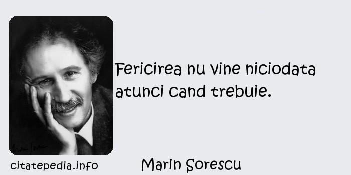 Marin Sorescu - Fericirea nu vine niciodata atunci cand trebuie.