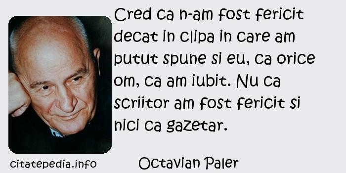 Octavian Paler - Cred ca n-am fost fericit decat in clipa in care am putut spune si eu, ca orice om, ca am iubit. Nu ca scriitor am fost fericit si nici ca gazetar.