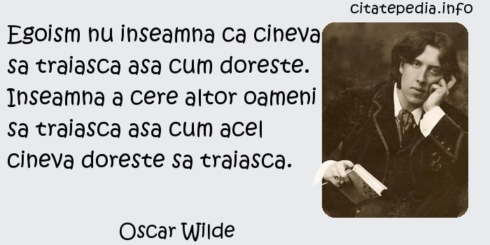 Oscar Wilde - Egoism nu inseamna ca cineva sa traiasca asa cum doreste. Inseamna a cere altor oameni sa traiasca asa cum acel cineva doreste sa traiasca.