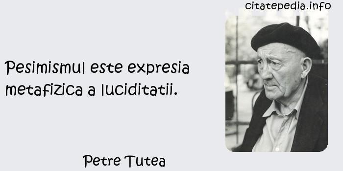 Petre Tutea - Pesimismul este expresia metafizica a luciditatii.