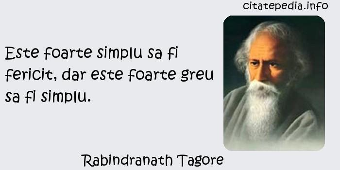 Rabindranath Tagore - Este foarte simplu sa fi fericit, dar este foarte greu sa fi simplu.