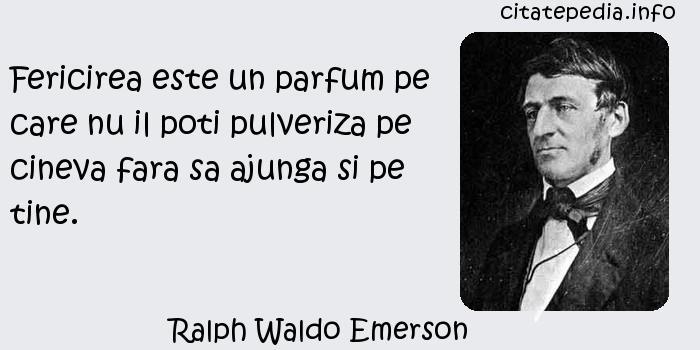 Ralph Waldo Emerson - Fericirea este un parfum pe care nu il poti pulveriza pe cineva fara sa ajunga si pe tine.