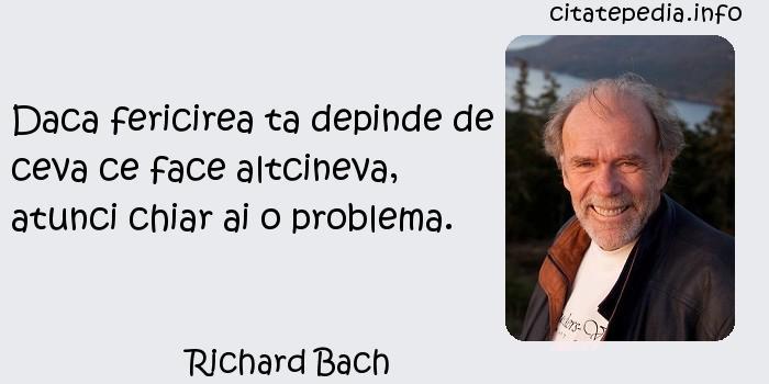 Richard Bach - Daca fericirea ta depinde de ceva ce face altcineva, atunci chiar ai o problema.