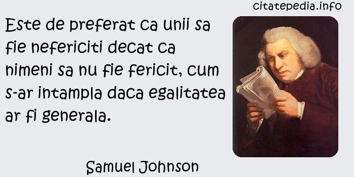 Samuel Johnson - Este de preferat ca unii sa fie nefericiti decat ca nimeni sa nu fie fericit, cum s-ar intampla daca egalitatea ar fi generala.