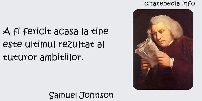 Samuel Johnson - A fi fericit acasa la tine este ultimul rezultat al tuturor ambitiilor.