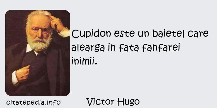 Victor Hugo - Cupidon este un baietel care alearga in fata fanfarei inimii.