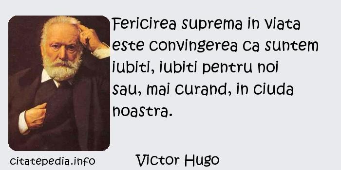 Victor Hugo - Fericirea suprema in viata este convingerea ca suntem iubiti, iubiti pentru noi sau, mai curand, in ciuda noastra.