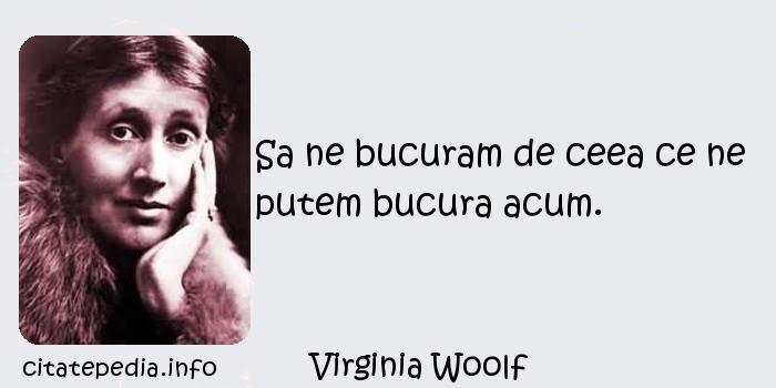 Virginia Woolf - Sa ne bucuram de ceea ce ne putem bucura acum.