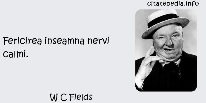 W C Fields - Fericirea inseamna nervi calmi.
