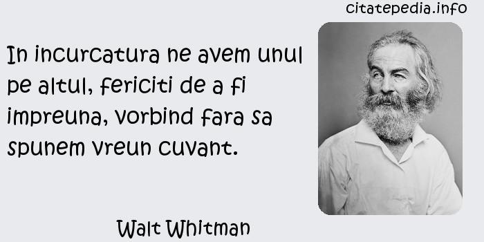 Walt Whitman - In incurcatura ne avem unul pe altul, fericiti de a fi impreuna, vorbind fara sa spunem vreun cuvant.