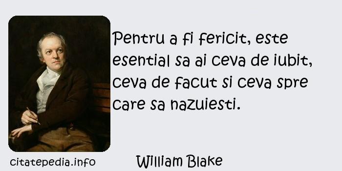 William Blake - Pentru a fi fericit, este esential sa ai ceva de iubit, ceva de facut si ceva spre care sa nazuiesti.