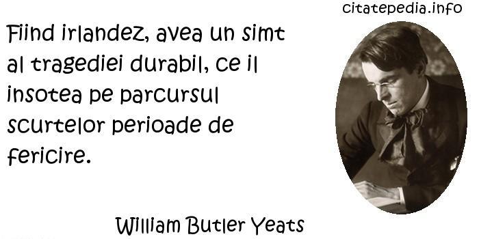 William Butler Yeats - Fiind irlandez, avea un simt al tragediei durabil, ce il insotea pe parcursul scurtelor perioade de fericire.