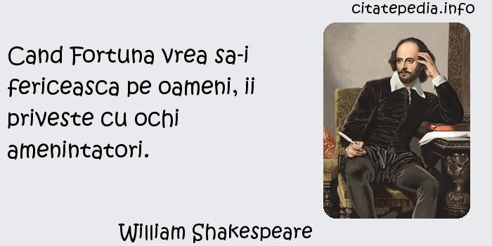 William Shakespeare - Cand Fortuna vrea sa-i fericeasca pe oameni, ii priveste cu ochi amenintatori.