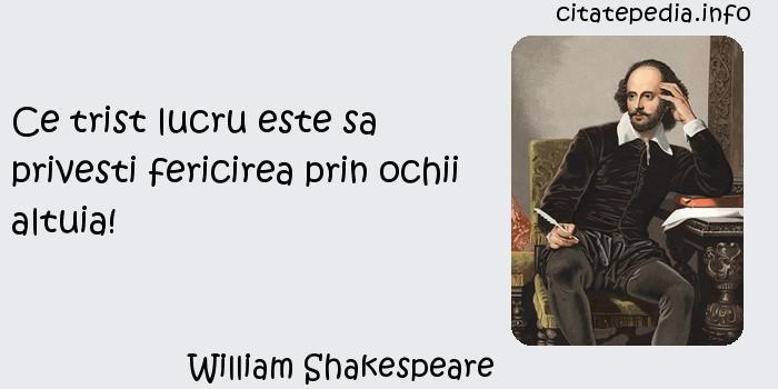 William Shakespeare - Ce trist lucru este sa privesti fericirea prin ochii altuia!