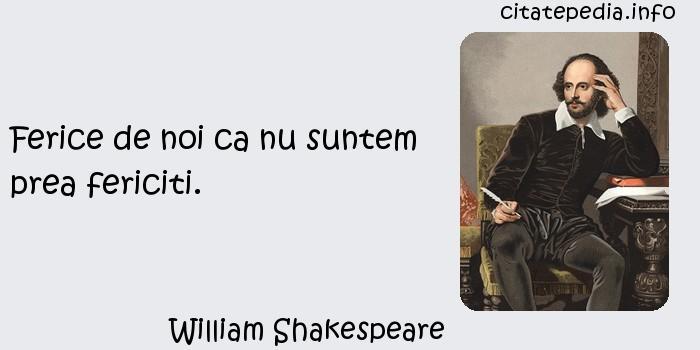 William Shakespeare - Ferice de noi ca nu suntem prea fericiti.