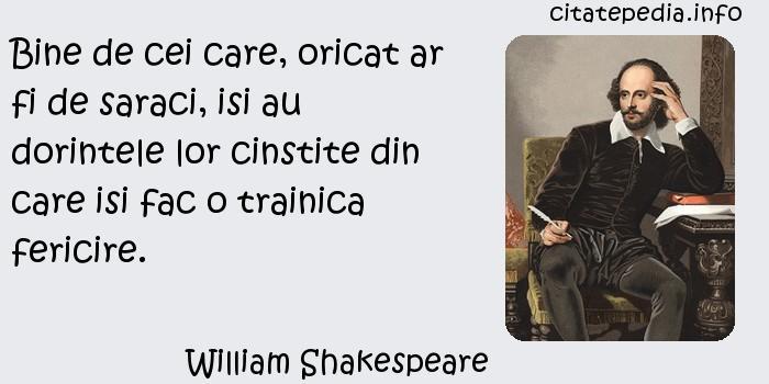 William Shakespeare - Bine de cei care, oricat ar fi de saraci, isi au dorintele lor cinstite din care isi fac o trainica fericire.